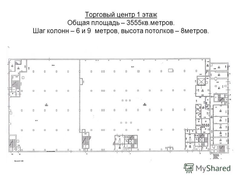 Торговый центр 1 этаж Общая площадь – 3555кв.метров. Шаг колонн – 6 и 9 метров, высота потолков – 8метров.
