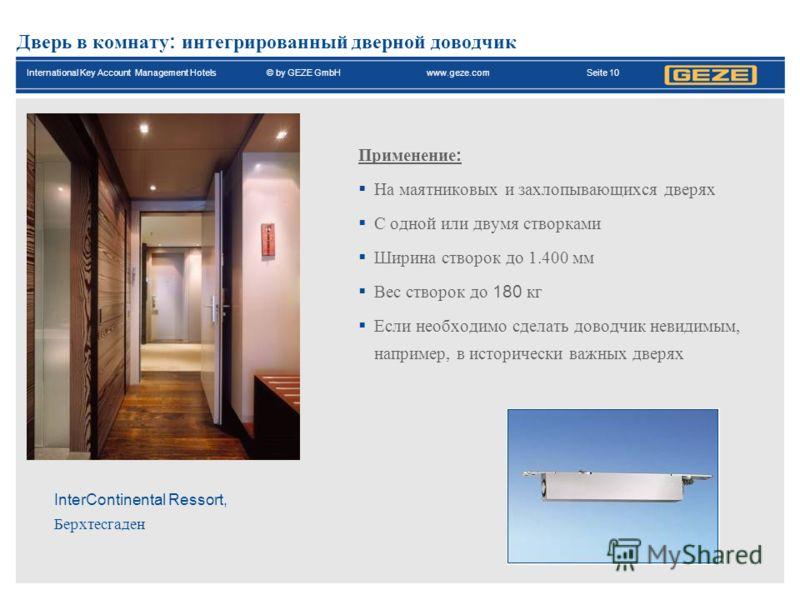 International Key Account Management Hotels© by GEZE GmbH www.geze.com Seite 10 Дверь в комнату : интегрированный дверной доводчик InterContinental Ressort, Берхтесгаден Применение : На маятниковых и захлопывающихся дверях С одной или двумя створками