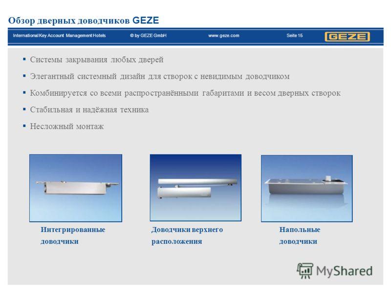 International Key Account Management Hotels© by GEZE GmbH www.geze.com Seite 15 Обзор дверных доводчиков GEZE Системы закрывания любых дверей Элегантный системный дизайн для створок с невидимым доводчиком Комбинируется со всеми распространёнными габа