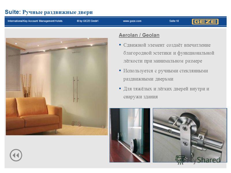 International Key Account Management Hotels© by GEZE GmbH www.geze.com Seite 18 Suite: Ручные раздвижные двери Aerolan / Geolan Сдвижной элемент создаёт впечатление благородной эстетики и функциональной лёгкости при минимальном размере Используется с