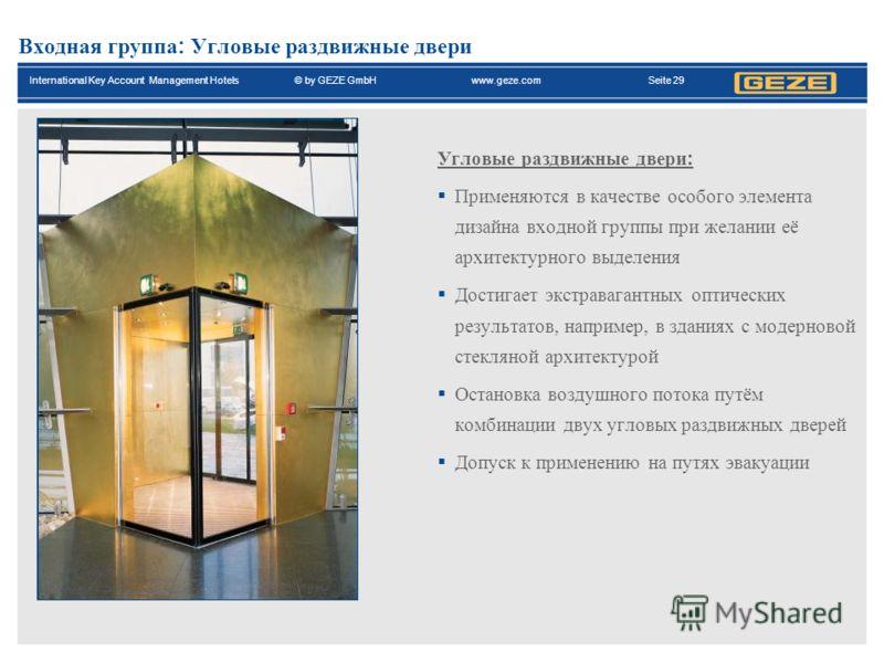 International Key Account Management Hotels© by GEZE GmbH www.geze.com Seite 29 Входная группа : Угловые раздвижные двери Угловые раздвижные двери : Применяются в качестве особого элемента дизайна входной группы при желании её архитектурного выделени