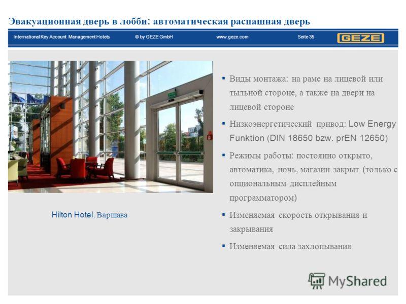 International Key Account Management Hotels© by GEZE GmbH www.geze.com Seite 35 Эвакуационная дверь в лобби : автоматическая распашная дверь Виды монтажа : на раме на лицевой или тыльной стороне, а также на двери на лицевой стороне Низкоэнергетически