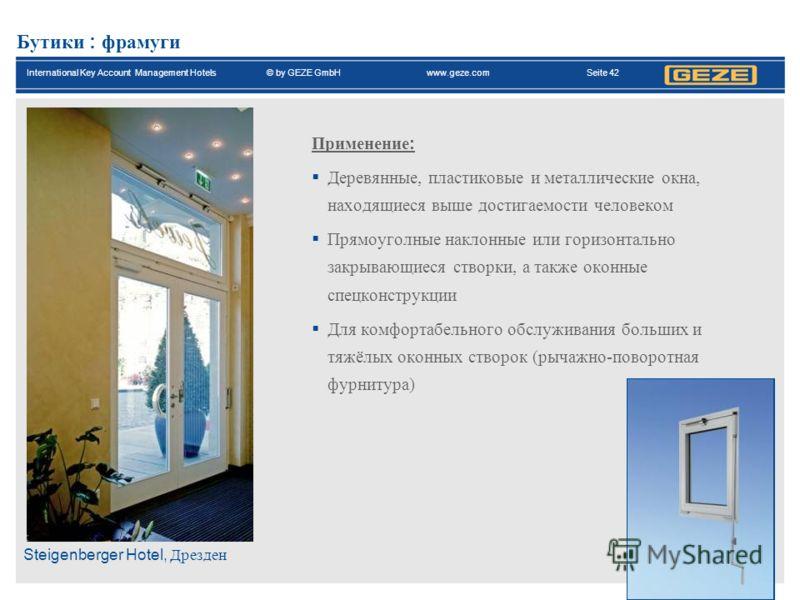 International Key Account Management Hotels© by GEZE GmbH www.geze.com Seite 42 Бутики : фрамуги Применение : Деревянные, пластиковые и металлические окна, находящиеся выше достигаемости человеком Прямоуголные наклонные или горизонтально закрывающиес