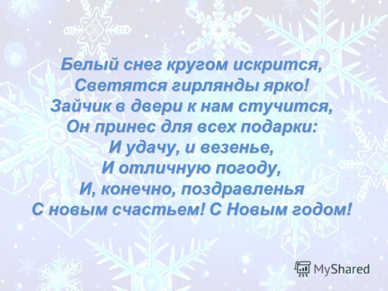 Белый снег кругом искрится, Светятся гирлянды ярко! Зайчик в двери к нам стучится, Он принес для всех подарки: И удачу, и везенье, И отличную погоду, И, конечно, поздравленья С новым счастьем! С Новым годом!