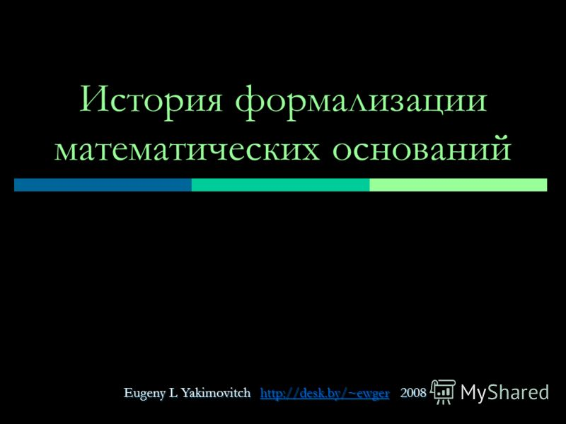 Eugeny L Yakimovitch http://desk.by/~ewger 2008 http://desk.by/~ewger История формализации математических оснований