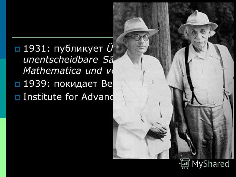 1931: публикует Über formal unentscheidbare Sätze der Principia Mathematica und verwandter Systeme 1939: покидает Венну Institute for Advanced Study, Princeton
