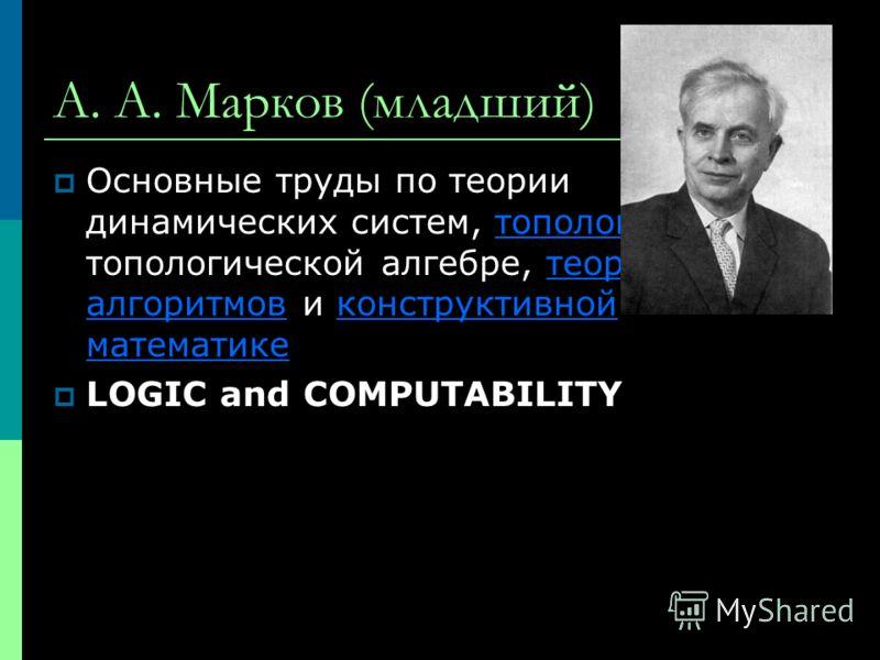 А. А. Марков (младший) Основные труды по теории динамических систем, топологии, топологической алгебре, теории алгоритмов и конструктивной математикетопологиитеории алгоритмовконструктивной математике LOGIC and COMPUTABILITY