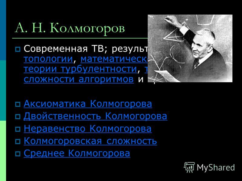 А. Н. Колмогоров Современная ТВ; результаты в топологии, математической логике, теории турбулентности, теории сложности алгоритмов и пр. топологииматематической логике теории турбулентноститеории сложности алгоритмов Аксиоматика Колмогорова Двойствен