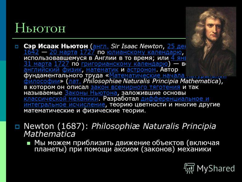 Ньютон Сэр Исаак Ньютон (англ. Sir Isaac Newton, 25 декабря 1642 20 марта 1727 по юлианскому календарю, использовавшемуся в Англии в то время; или 4 января 1643 31 марта 1727 по григорианскому календарю) великий английский физик, математик и астроном