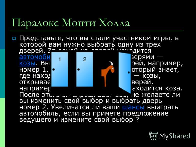 Парадокс Монти Холла Представьте, что вы стали участником игры, в которой вам нужно выбрать одну из трех дверей. За одной из дверей находится автомобиль, за двумя другими дверями козы. Вы выбираете одну из дверей, например, номер 1, после этого ведущ