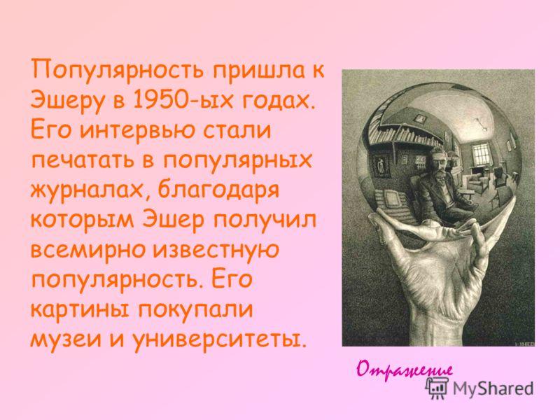 Популярность пришла к Эшеру в 1950-ых годах. Его интервью стали печатать в популярных журналах, благодаря которым Эшер получил всемирно известную популярность. Его картины покупали музеи и университеты. Отражение