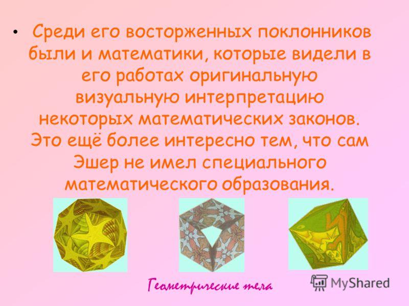 Среди его восторженных поклонников были и математики, которые видели в его работах оригинальную визуальную интерпретацию некоторых математических законов. Это ещё более интересно тем, что сам Эшер не имел специального математического образования. Гео