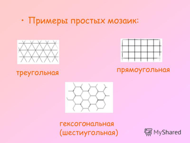 Примеры простых мозаик: треугольная прямоугольная гексогональная (шестиугольная)