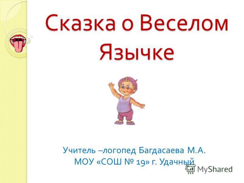 Сказка о Веселом Язычке Учитель – логопед Багдасаева М. А. МОУ « СОШ 19» г. Удачный