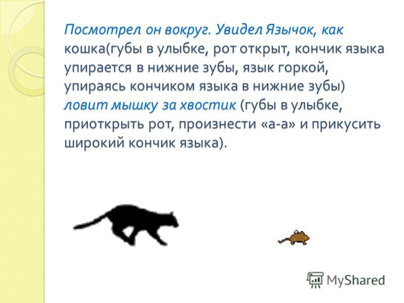 Посмотрел он вокруг. Увидел Язычок, как кошка ( губы в улыбке, рот открыт, кончик языка упирается в нижние зубы, язык горкой, упираясь кончиком языка в нижние зубы ) ловит мышку за хвостик ( губы в улыбке, приоткрыть рот, произнести « а - а » и прику