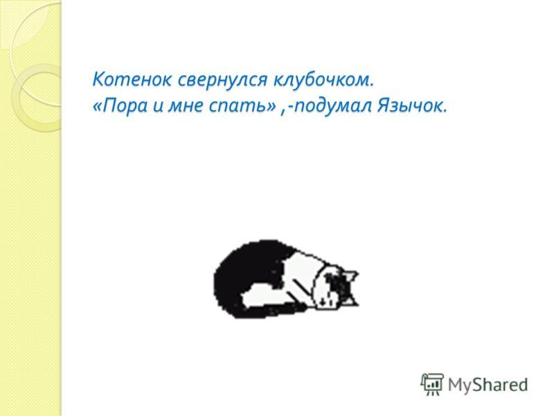 Котенок свернулся клубочком. « Пора и мне спать »,- подумал Язычок.