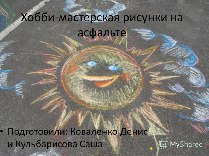 Хобби-мастерская рисунки на асфальте Подготовили: Коваленко Денис и Кульбарисова Саша