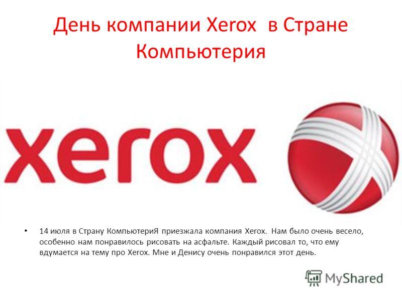 День компании Xerox в Стране Компьютерия 14 июля в Страну КомпьютериЯ приезжала компания Xerox. Нам было очень весело, особенно нам понравилось рисовать на асфальте. Каждый рисовал то, что ему вдумается на тему про Xerox. Мне и Денису очень понравилс