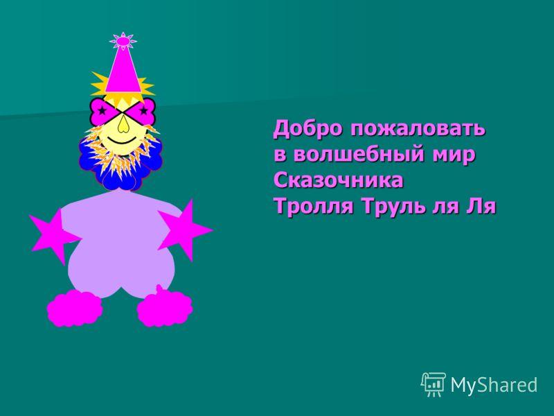 Приветствую всех Вас, Друзья! Я Сказочник, Тролль Труль ля Ля Откроются в сказку волшебные двери О! Ля! Ля! Для всех, кто действительно В сказку поверит …
