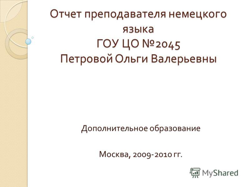 Отчет преподавателя немецкого языка ГОУ ЦО 2045 Петровой Ольги Валерьевны Дополнительное образование Москва, 2009-2010 гг.