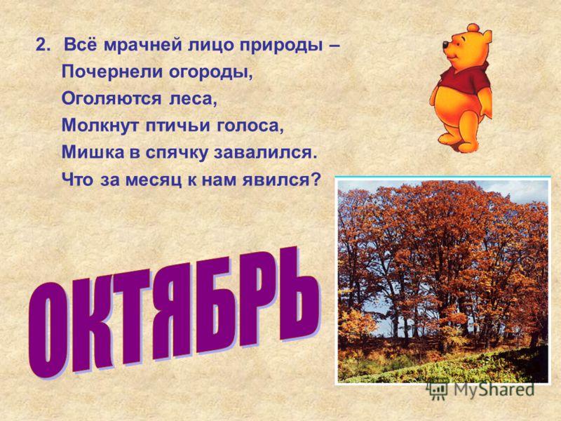2.Всё мрачней лицо природы – Почернели огороды, Оголяются леса, Молкнут птичьи голоса, Мишка в спячку завалился. Что за месяц к нам явился?