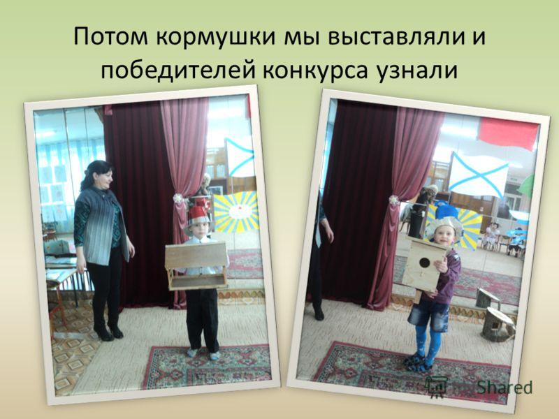 Потом кормушки мы выставляли и победителей конкурса узнали