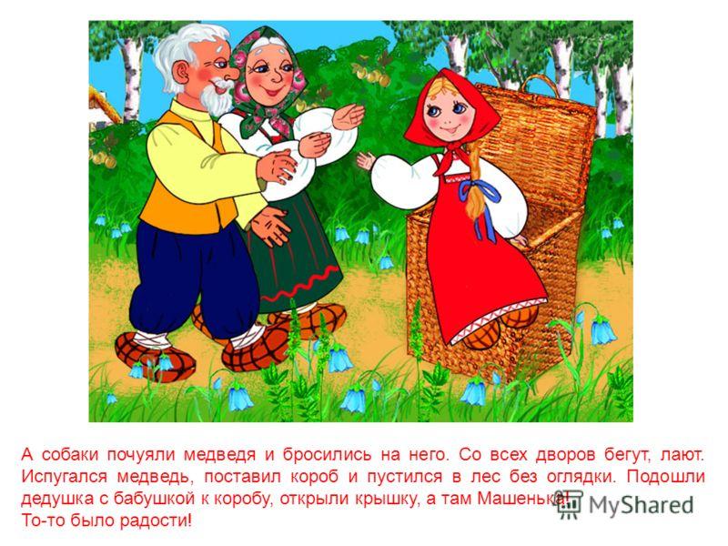 - Ишь, какая глазастая, - говорит медведь, - всё видит! Поднял он короб и пошёл дальше. Пришёл в деревню, нашёл дом Машенькин, а навстречу ему дедушка с бабушкой: - Я вам от Машеньки гостинцев принёс - говорит медведь.