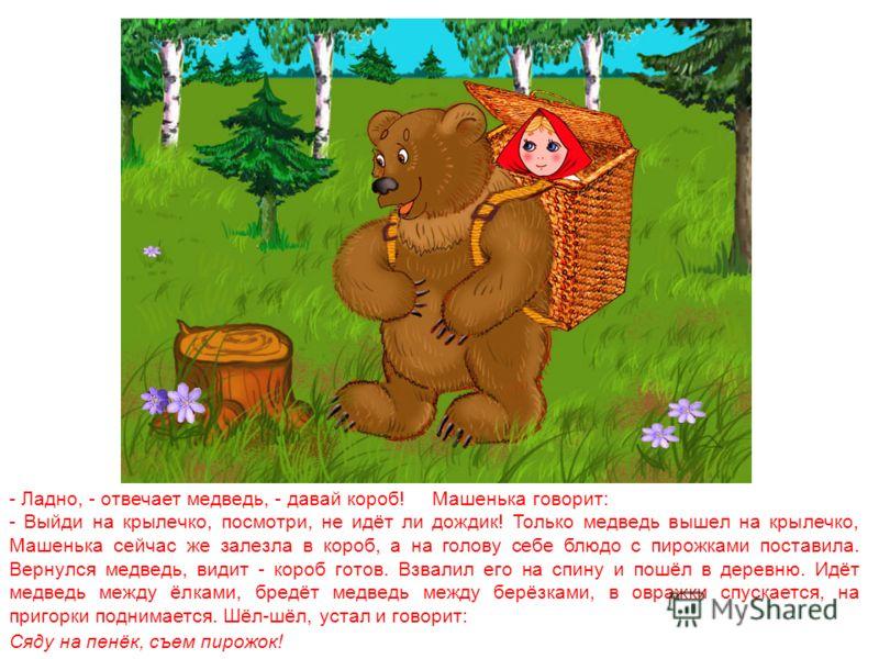 Приходит раз медведь из лесу, а Машенька и говорит ему: - Медведь, медведь, отпусти меня на денёк в деревню: я бабушке да дедушке гостинцев снесу. - Нет, - говорит медведь, - ты в лесу заблудишься. Давай гостинцы, я их сам отнесу! А Машеньке того и н