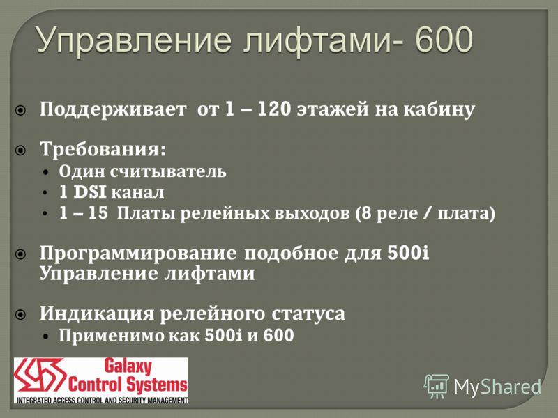 Поддерживает от 1 – 120 этажей на кабину Требования : Один считыватель 1 DSI канал 1 – 15 Платы релейных выходов (8 реле / плата ) Программирование подобное для 500i Управление лифтами Индикация релейного статуса Применимо как 500i и 600