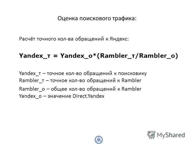 Оценка поискового трафика: Расчёт точного кол-ва обращений к Яндекс: Yandex_т = Yandex_о*(Rambler_т/Rambler_о) Yandex_т – точное кол-во обращений к поисковику Rambler_т – точное кол-во обращений к Rambler Rambler_о – общее кол-во обращений к Rambler