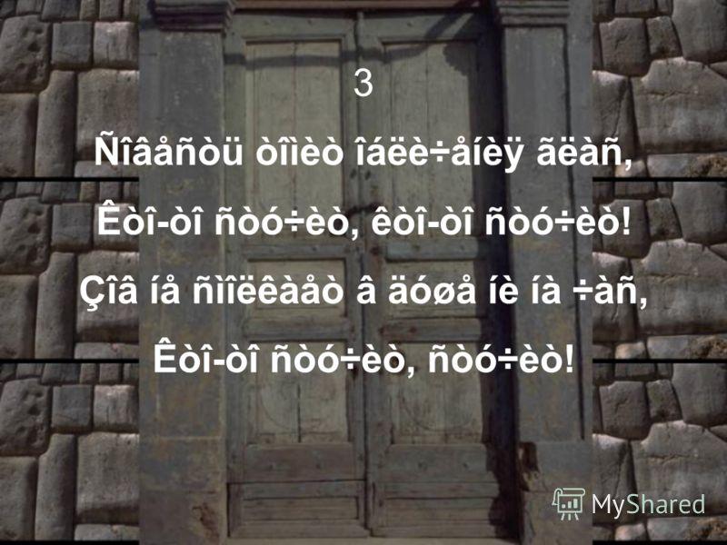 3 Ñîâåñòü òîìèò îáëè÷åíèÿ ãëàñ, Êòî-òî ñòó÷èò, êòî-òî ñòó÷èò! Çîâ íå ñìîëêàåò â äóøå íè íà ÷àñ, Êòî-òî ñòó÷èò, ñòó÷èò!