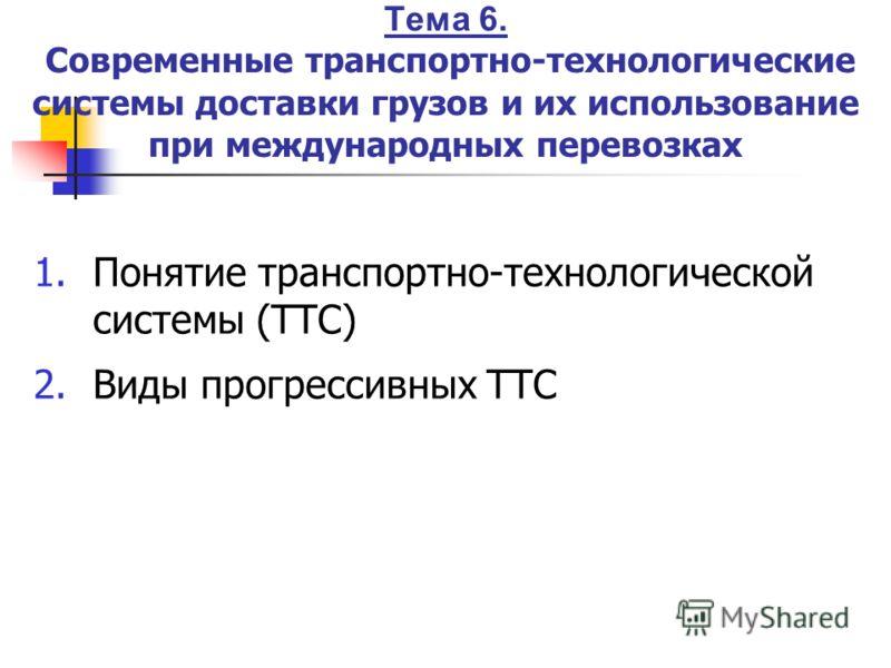 Тема 6. Современные транспортно-технологические системы доставки грузов и их использование при международных перевозках 1.Понятие транспортно-технологической системы (ТТС) 2.Виды прогрессивных ТТС