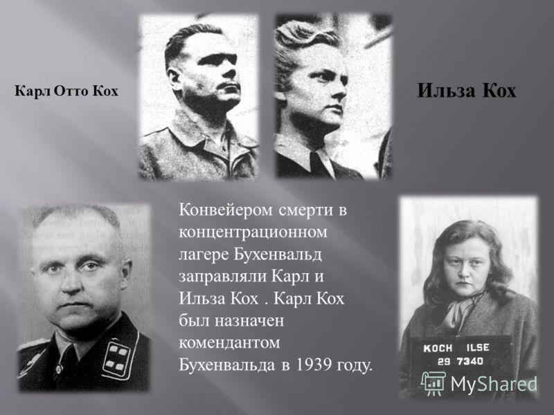 Карл Отто Кох Ильза Кох Конвейером смерти в концентрационном лагере Бухенвальд заправляли Карл и Ильза Кох. Карл Кох был назначен комендантом Бухенвальда в 1939 году.