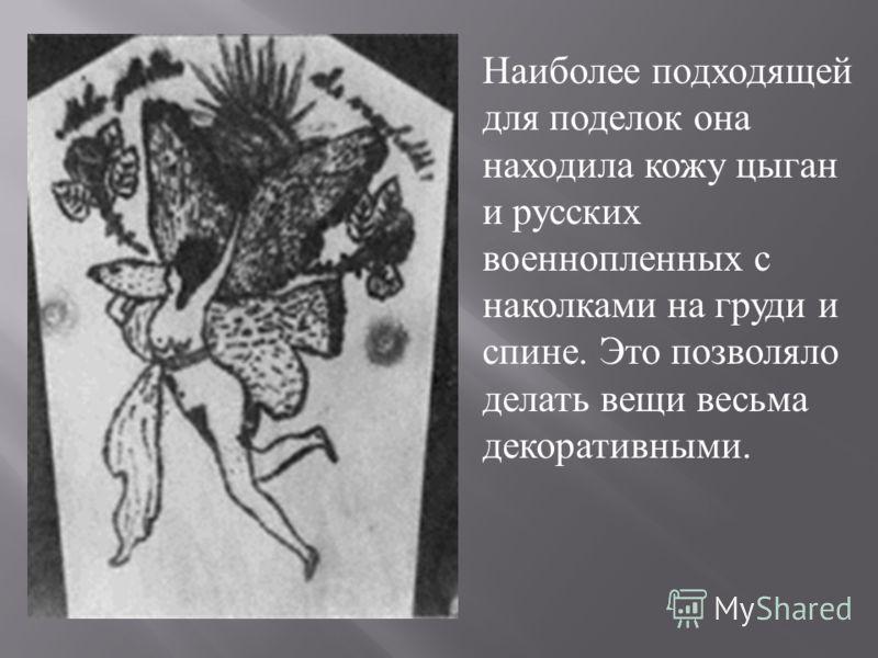 Наиболее подходящей для поделок она находила кожу цыган и русских военнопленных с наколками на груди и спине. Это позволяло делать вещи весьма декоративными.