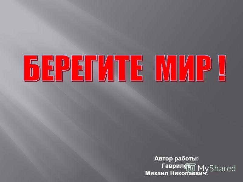 Автор работы: Гаврилов Михаил Николаевич.