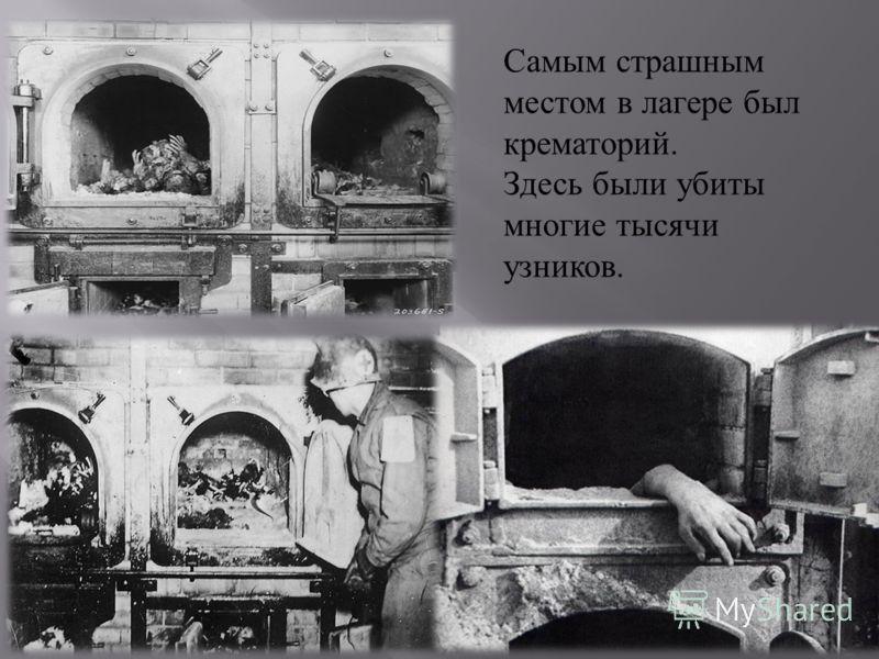 Самым страшным местом в лагере был крематорий. Здесь были убиты многие тысячи узников.