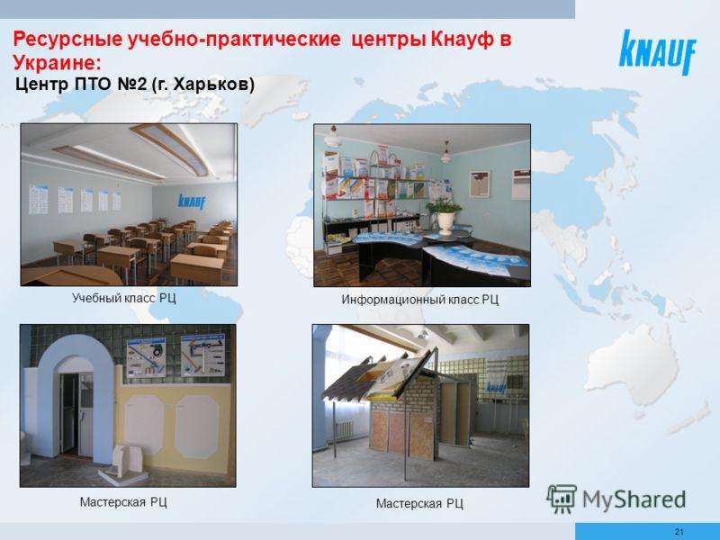 21 Центр ПТО 2 (г. Харьков) Учебный класс РЦ Информационный класс РЦ Мастерская РЦ Ресурсные учебно-практические центры Кнауф в Украине: