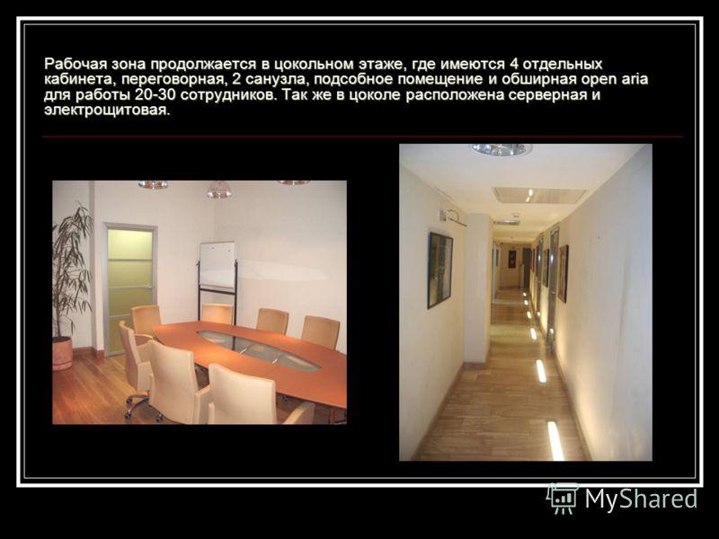 Рабочая зона продолжается в цокольном этаже, где имеются 4 отдельных кабинета, переговорная, 2 санузла, подсобное помещение и обширная open aria для работы 20-30 сотрудников. Так же в цоколе расположена серверная и электрощитовая.