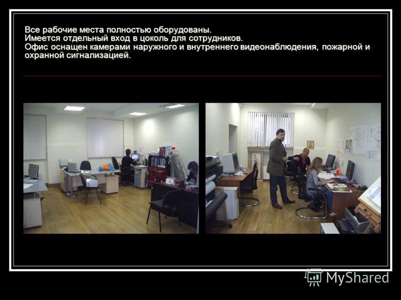 Все рабочие места полностью оборудованы. Имеется отдельный вход в цоколь для сотрудников. Офис оснащен камерами наружного и внутреннего видеонаблюдения, пожарной и охранной сигнализацией.