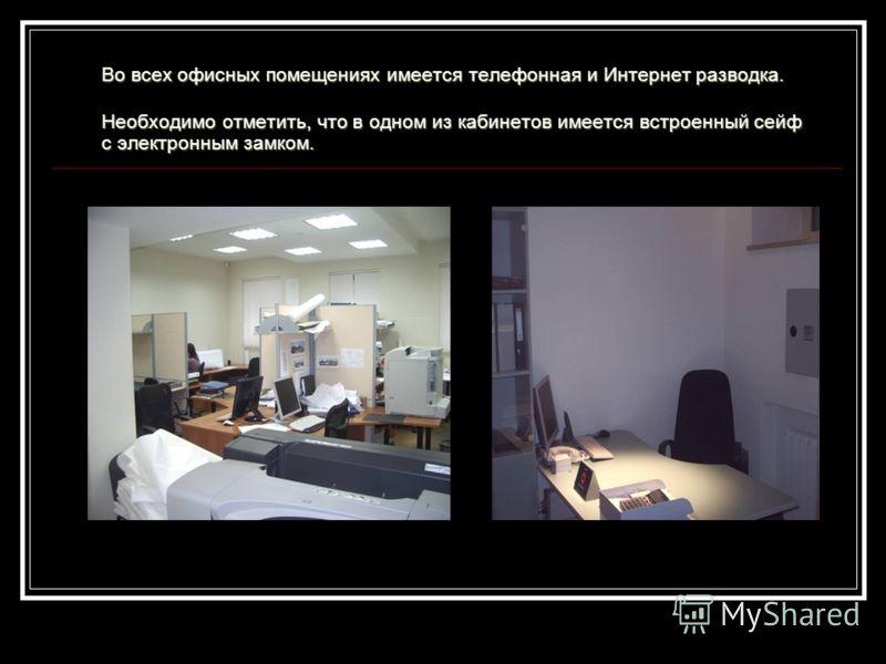 Во всех офисных помещениях имеется телефонная и Интернет разводка. Необходимо отметить, что в одном из кабинетов имеется встроенный сейф с электронным замком.