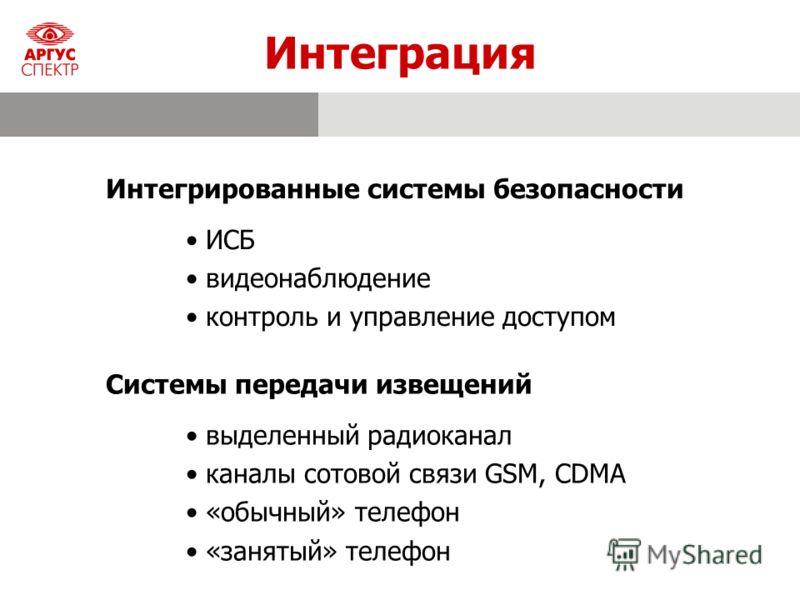 Интеграция Системы передачи извещений выделенный радиоканал каналы сотовой связи GSM, CDMA «обычный» телефон «занятый» телефон Интегрированные системы безопасности ИСБ видеонаблюдение контроль и управление доступом