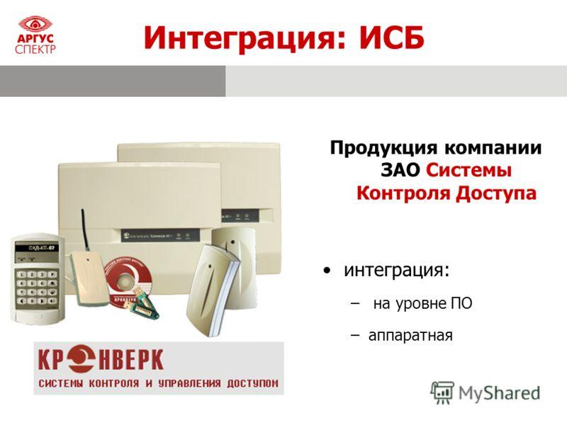 Интеграция: ИСБ Продукция компании ЗАО Системы Контроля Доступа интеграция: – на уровне ПО –аппаратная