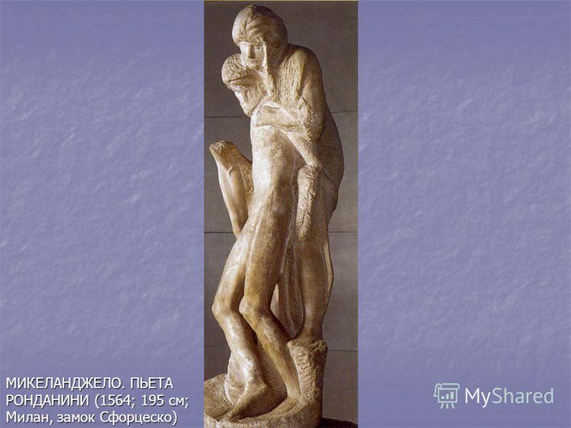 МИКЕЛАНДЖЕЛО. ПЬЕТА РОНДАНИНИ (1564; 195 см; Милан, замок Сфорцеско)