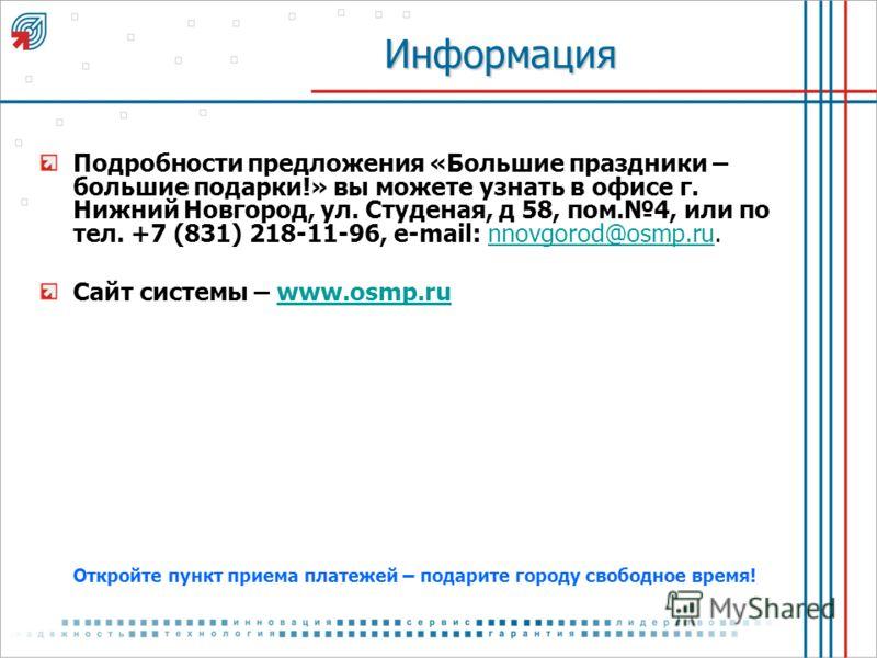 Информация Подробности предложения «Большие праздники – большие подарки!» вы можете узнать в офисе г. Нижний Новгород, ул. Студеная, д 58, пом.4, или по тел. +7 (831) 218-11-96, e-mail: nnovgorod@osmp.ru.nnovgorod@osmp.ru Сайт системы – www.osmp.ruww