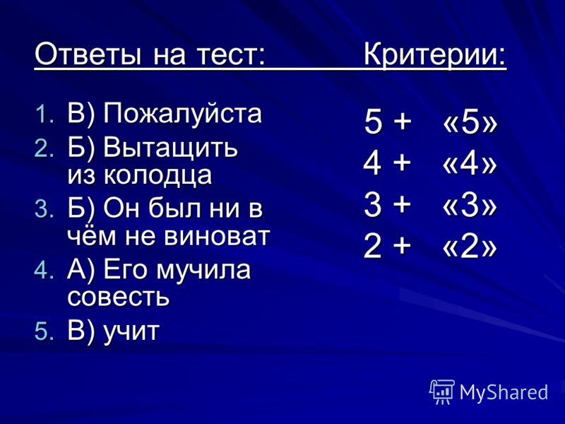 Ответы на тест: Критерии: 1. В) Пожалуйста 2. Б) Вытащить из колодца 3. Б) Он был ни в чём не виноват 4. А) Его мучила совесть 5. В) учит 5 + «5» 5 + «5» 4 + «4» 4 + «4» 3 + «3» 3 + «3» 2 + «2» 2 + «2»