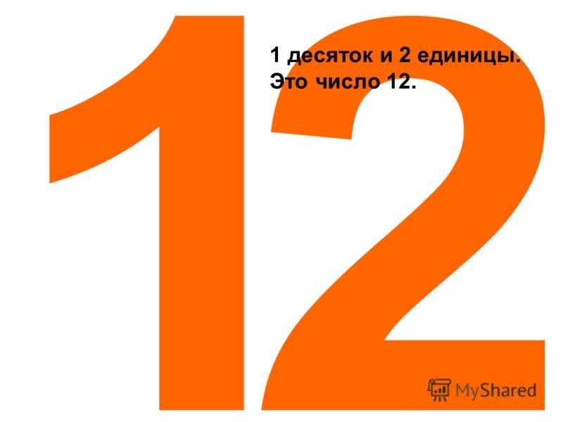 Считаем дальше? 1 десяток и 1 единица. Это число 11.