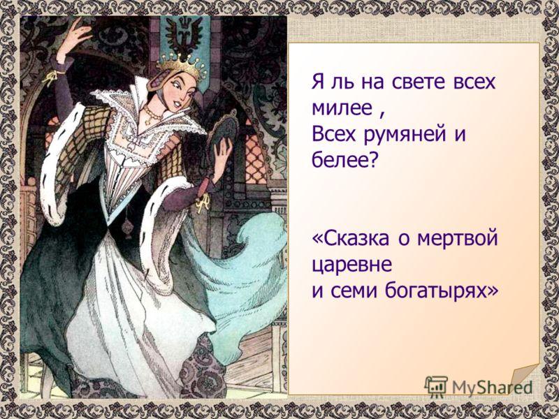 Я ль на свете всех милее, Всех румяней и белее? «Сказка о мертвой царевне и семи богатырях»
