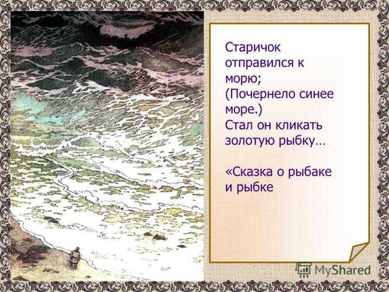 Старичок отправился к морю; (Почернело синее море.) Стал он кликать золотую рыбку… «Сказка о рыбаке и рыбке