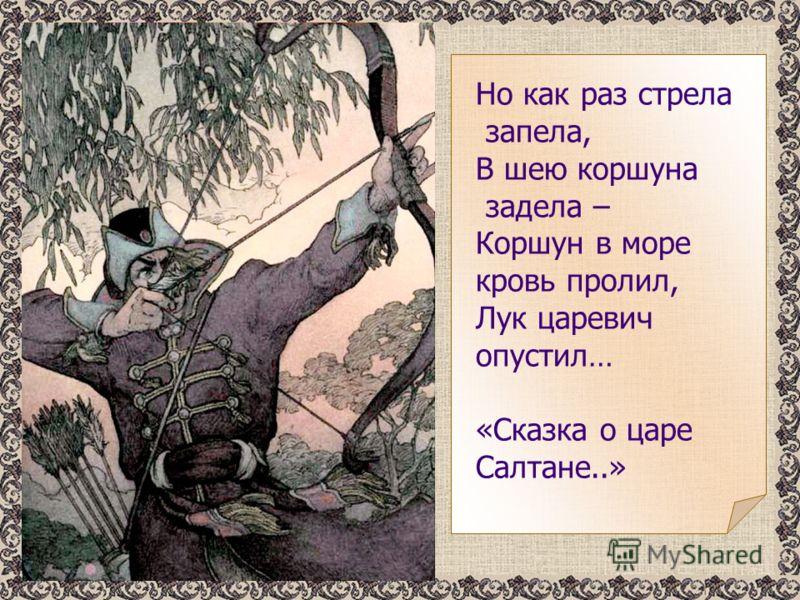 Но как раз стрела запела, В шею коршуна задела – Коршун в море кровь пролил, Лук царевич опустил… «Сказка о царе Салтане..»
