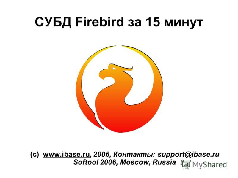 СУБД Firebird за 15 минут (с) www.ibase.ru, 2006, Контакты: support@ibase.ru Softool 2006, Moscow, Russia